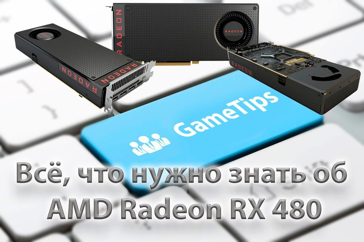 Все, что нужно знать об AMD Radeon RX 480