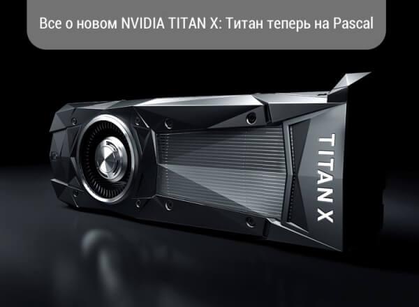 Все о новом NVIDIA TITAN X: Титан теперь на Pascal